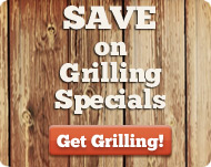 Save with weekly grilling specials!  Get Grilling